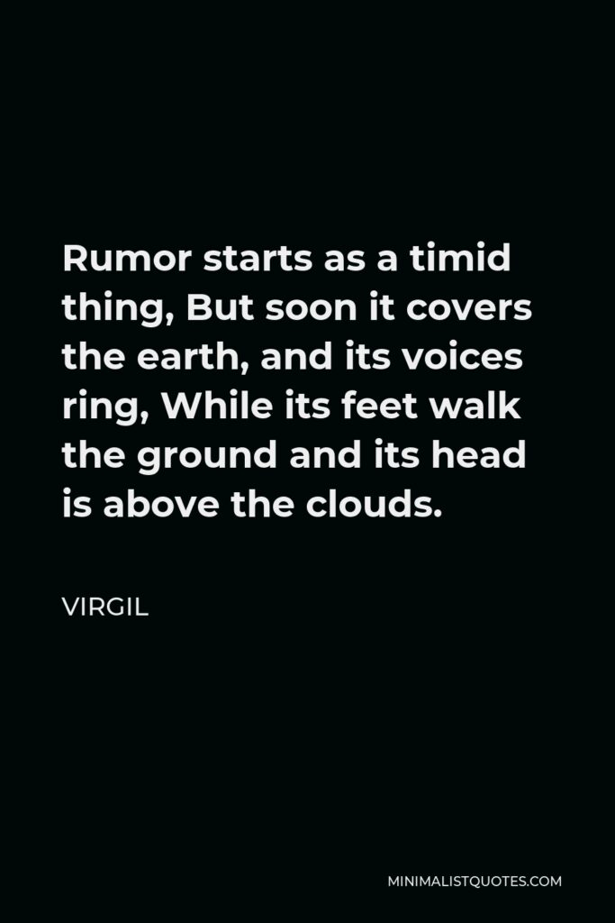 Virgil Quote - Rumor starts as a timid thing, But soon it covers the earth, and its voices ring, While its feet walk the ground and its head is above the clouds.