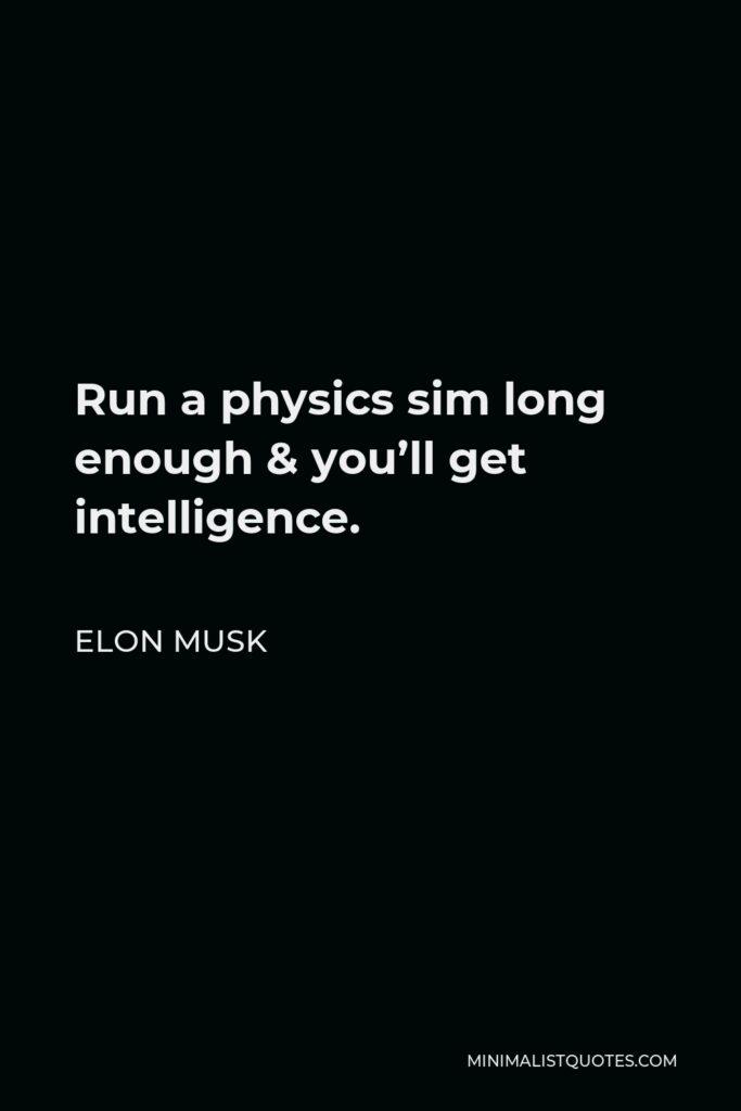 Elon Musk Quote - Run a physics sim long enough & you'll get intelligence.