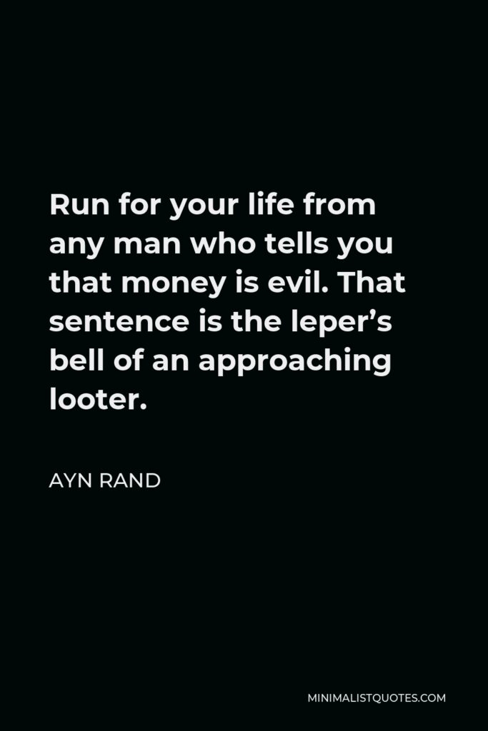 Ayn Rand Quote - Run for your life from any man who tells you that money is evil. That sentence is the leper's bell of an approaching looter.