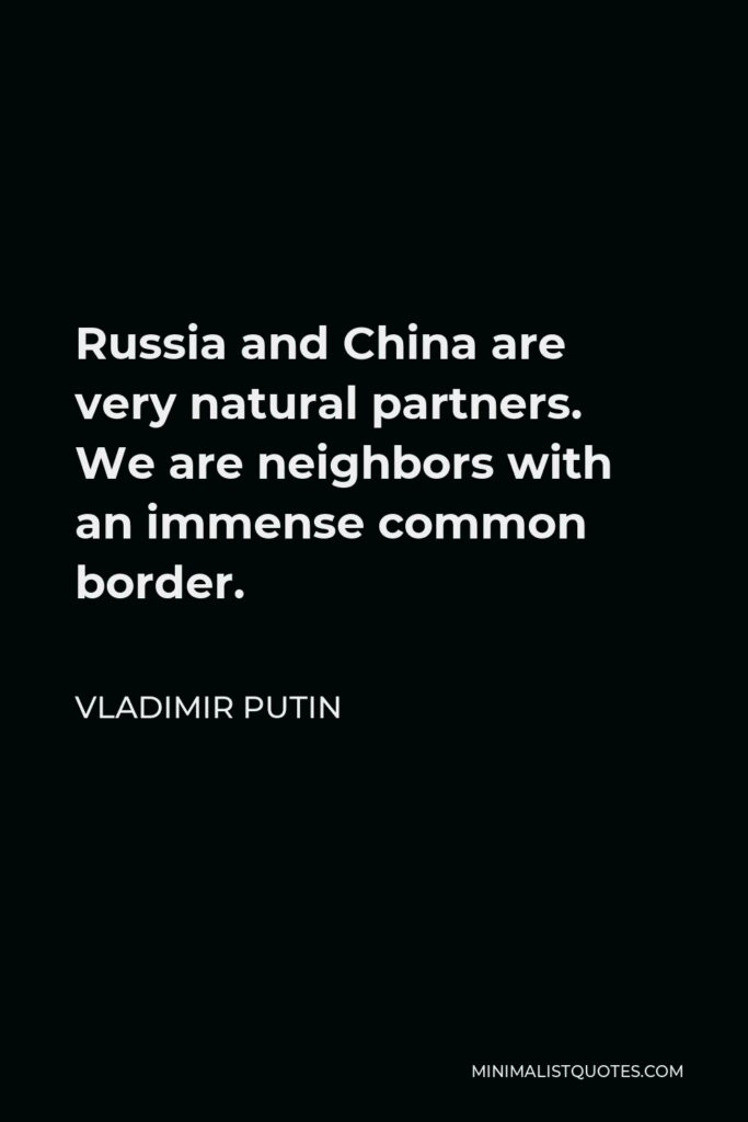 Vladimir Putin Quote - Russia and China are very natural partners. We are neighbors with an immense common border.