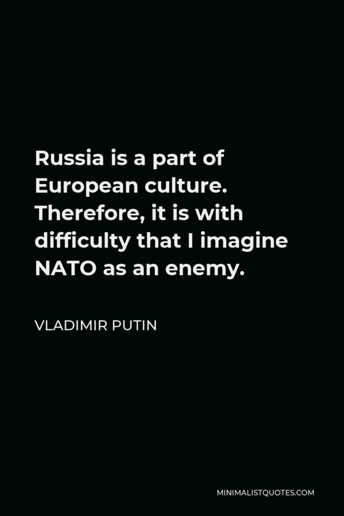 Vladimir Putin Quote - Russia is a part of European culture. Therefore, it is with difficulty that I imagine NATO as an enemy.