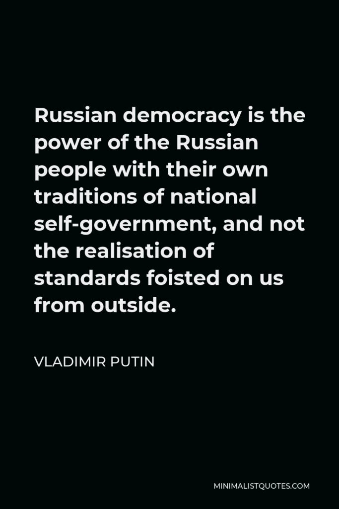 Vladimir Putin Quote - Russian democracy is the power of the Russian people with their own traditions of national self-government, and not the realisation of standards foisted on us from outside.