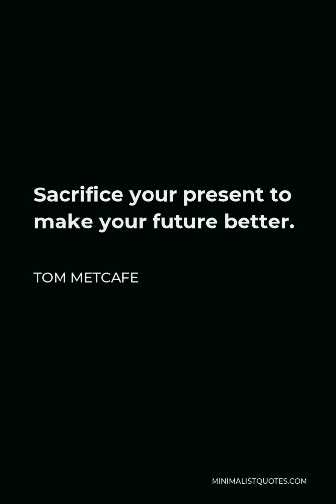 Tom Metcafe Quote - Sacrifice your present to make your future better.