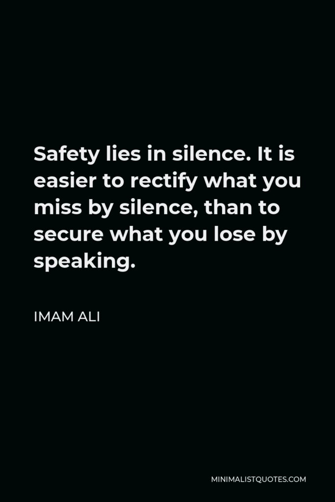 Imam Ali Quote - Safety lies in silence. It is easier to rectify what you miss by silence, than to secure what you lose by speaking.