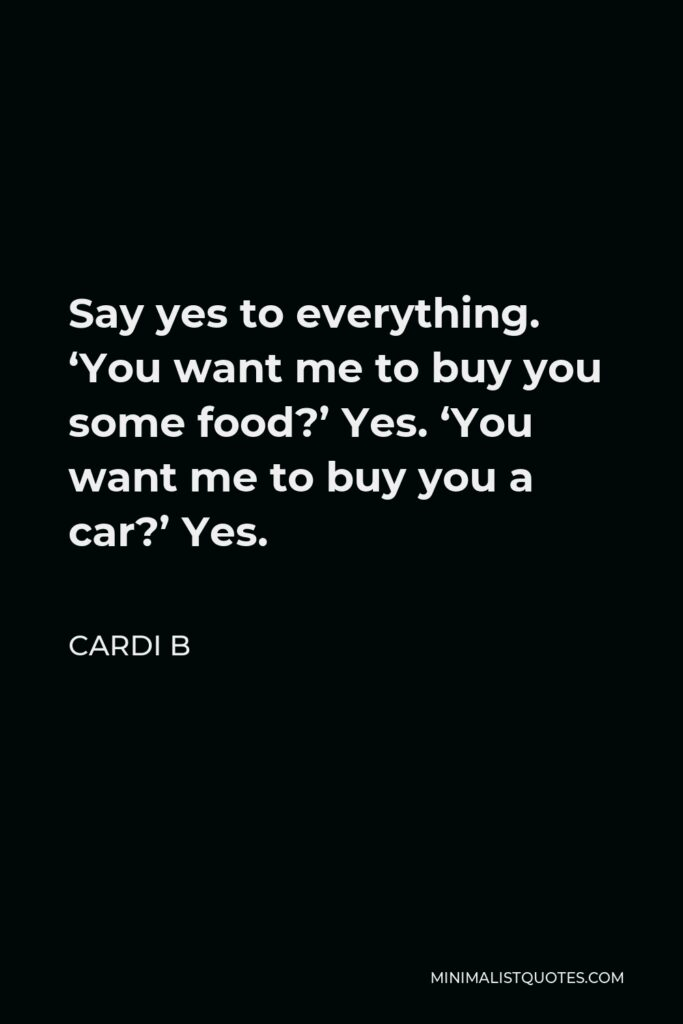Cardi B Quote - Say yes to everything. 'You want me to buy you some food?' Yes. 'You want me to buy you a car?' Yes.