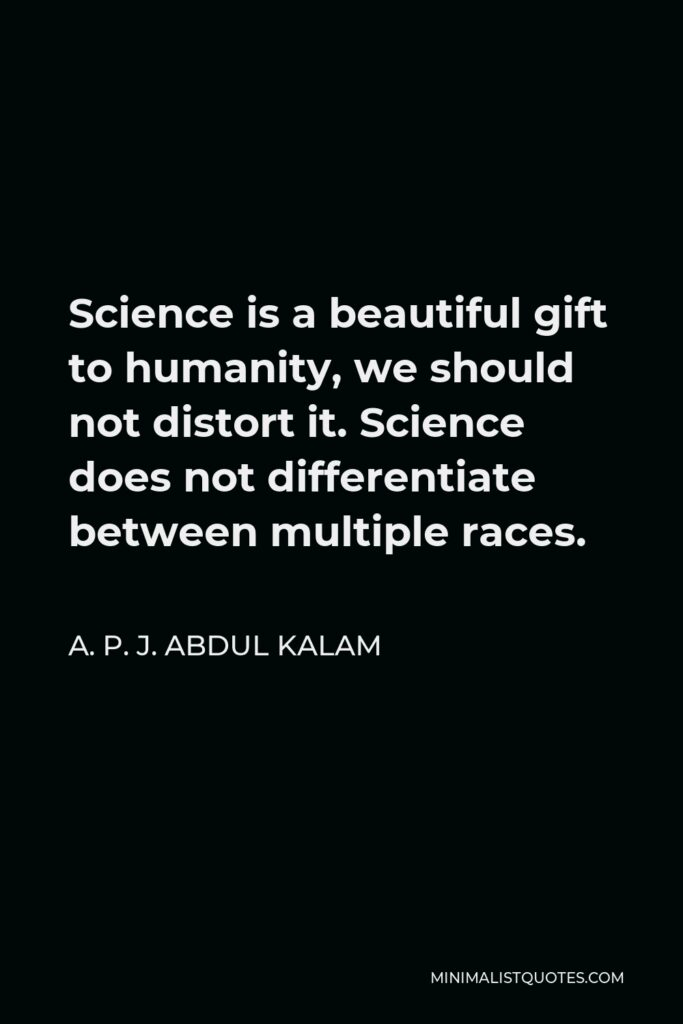 A. P. J. Abdul Kalam Quote - Science is a beautiful gift to humanity, we should not distort it. Science does not differentiate between multiple races.
