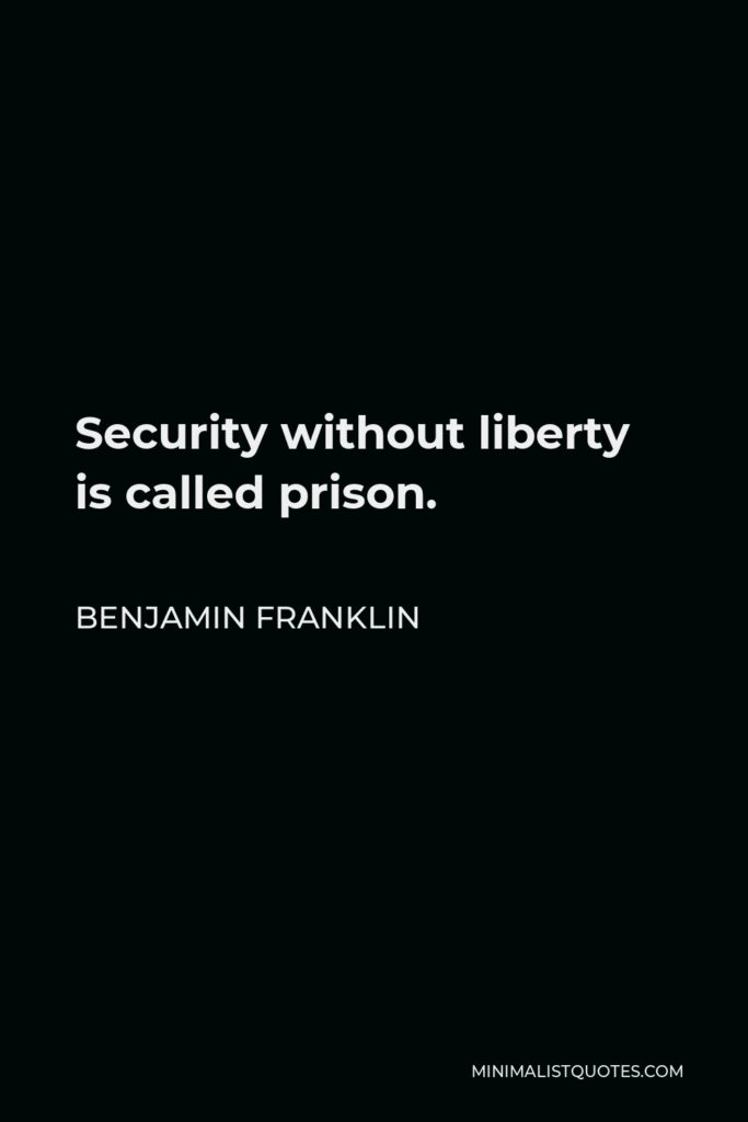 Benjamin Franklin Quote - Security without liberty is called prison.