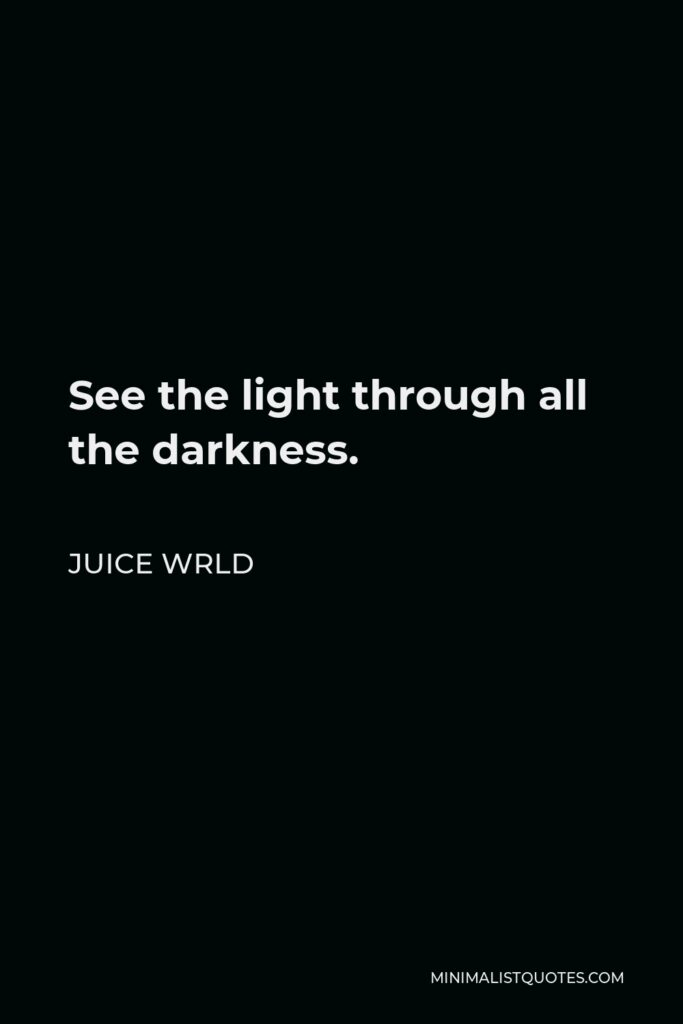 Juice Wrld Quote - See the light through all the darkness.