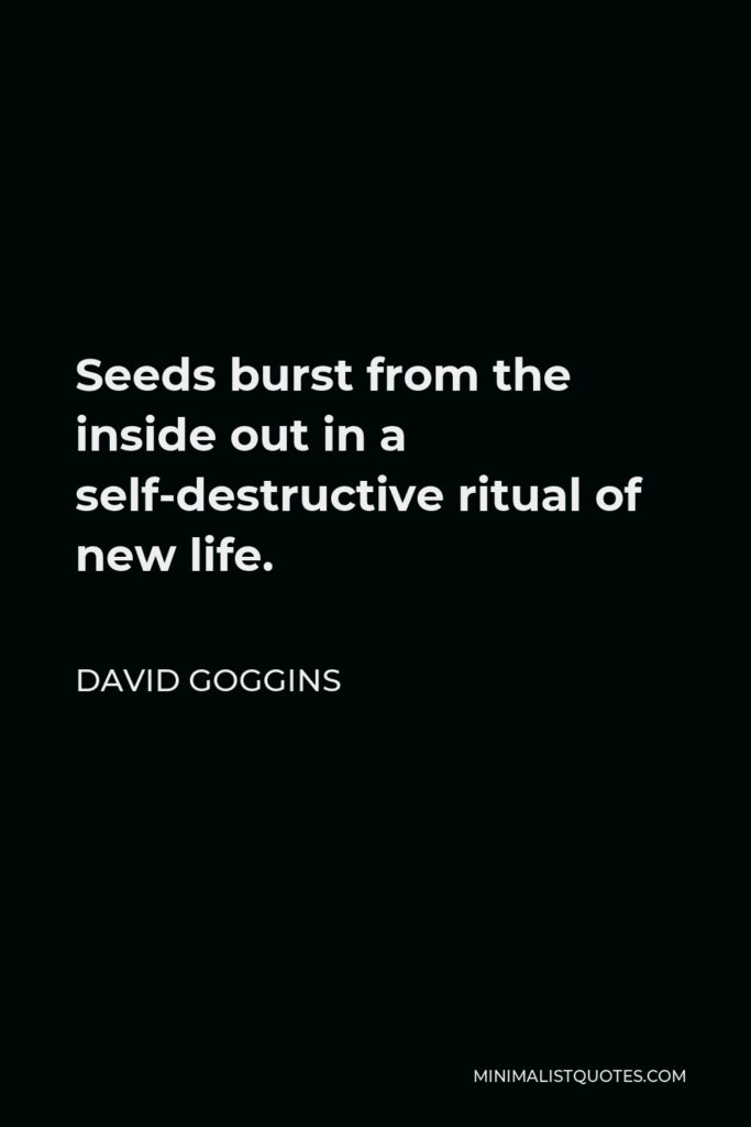 David Goggins Quote - Seeds burst from the inside out in a self-destructive ritual of new life.