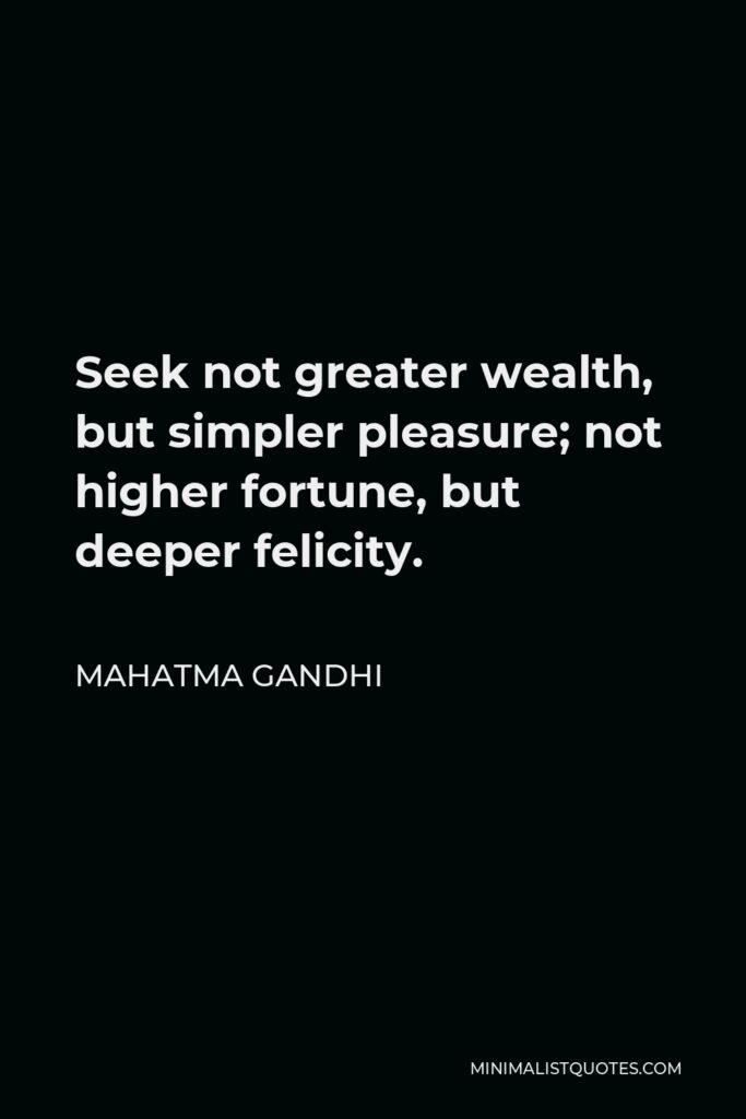 Mahatma Gandhi Quote - Seek not greater wealth, but simpler pleasure; not higher fortune, but deeper felicity.