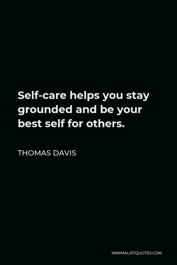 Thomas Davis Quote - Self-care helps you stay grounded and be your best self for others.
