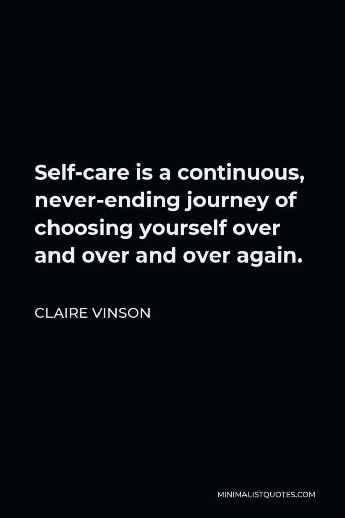 Claire Vinson Quote - Self-care is a continuous, never-ending journey of choosing yourself over and over and over again.