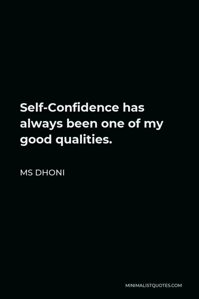 MS Dhoni Quote - Self-Confidence has always been one of my good qualities.