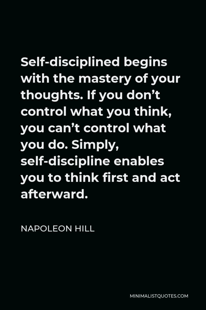 Napoleon Hill Quote - Self-disciplined begins with the mastery of your thoughts. If you don't control what you think, you can't control what you do. Simply, self-discipline enables you to think first and act afterward.