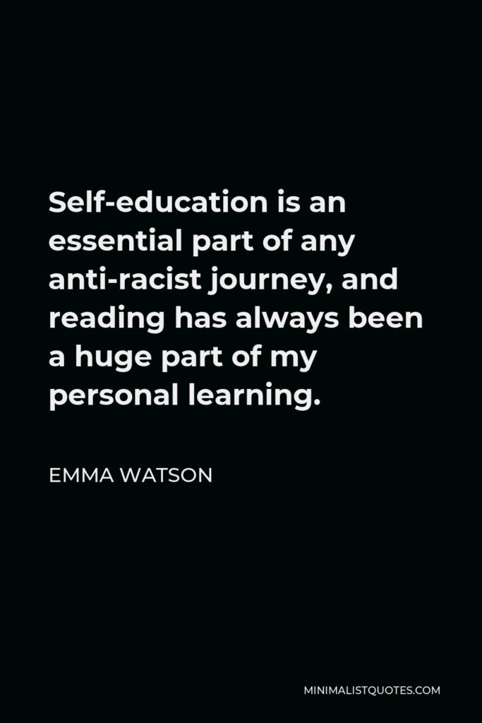 Emma Watson Quote - Self-education is an essential part of any anti-racist journey, and reading has always been a huge part of my personal learning.