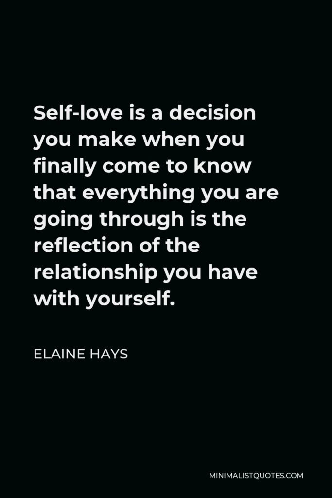 Elaine Hays Quote - Self-love is a decision you make when you finally come to know that everything youare going through is the reflection of the relationship you have with yourself.