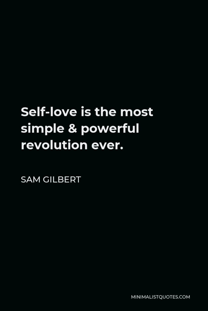 Sam Gilbert Quote - Self-love is the most simple & powerful revolution ever.