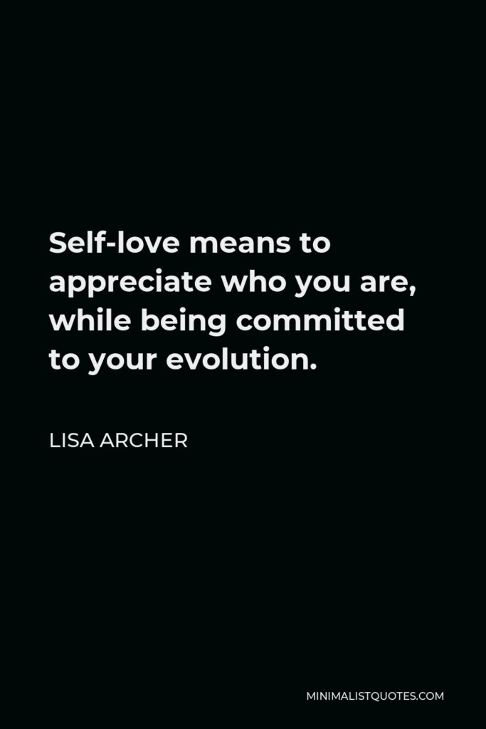 Lisa Archer Quote - Self-love means to appreciate who you are, while being committed to your evolution.