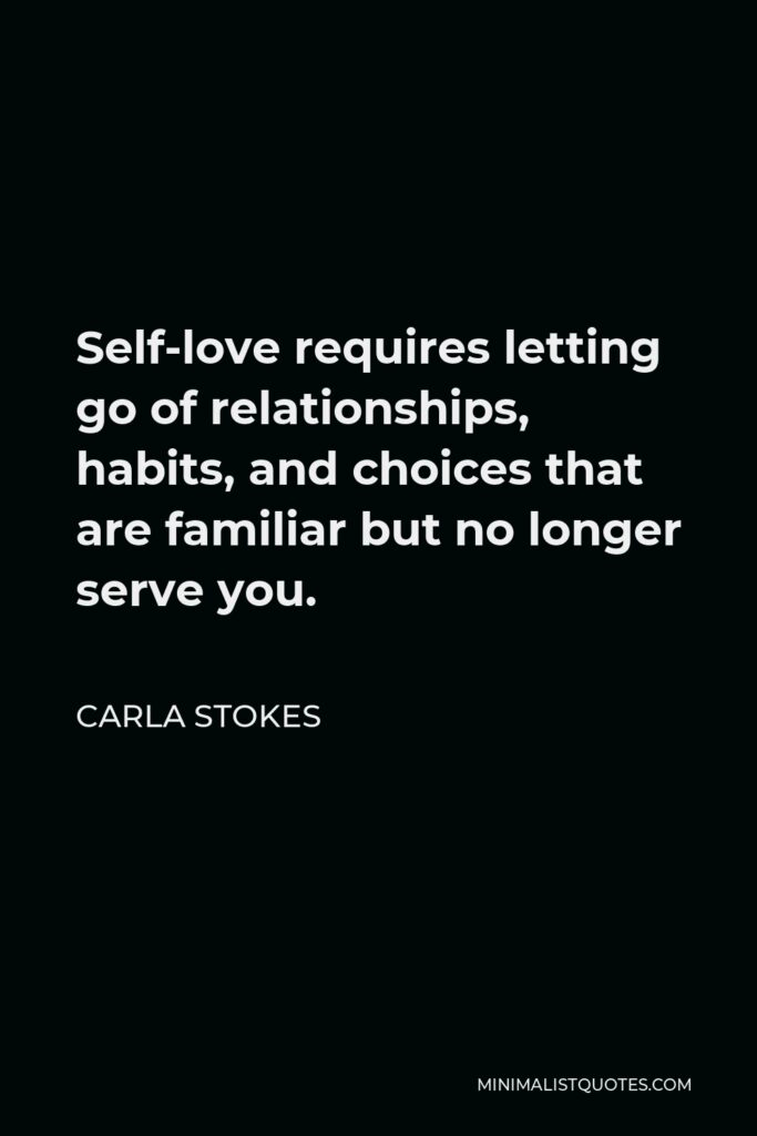 Carla Stokes Quote - Self-love requires letting go of relationships, habits, and choices that are familiar but no longer serve you.