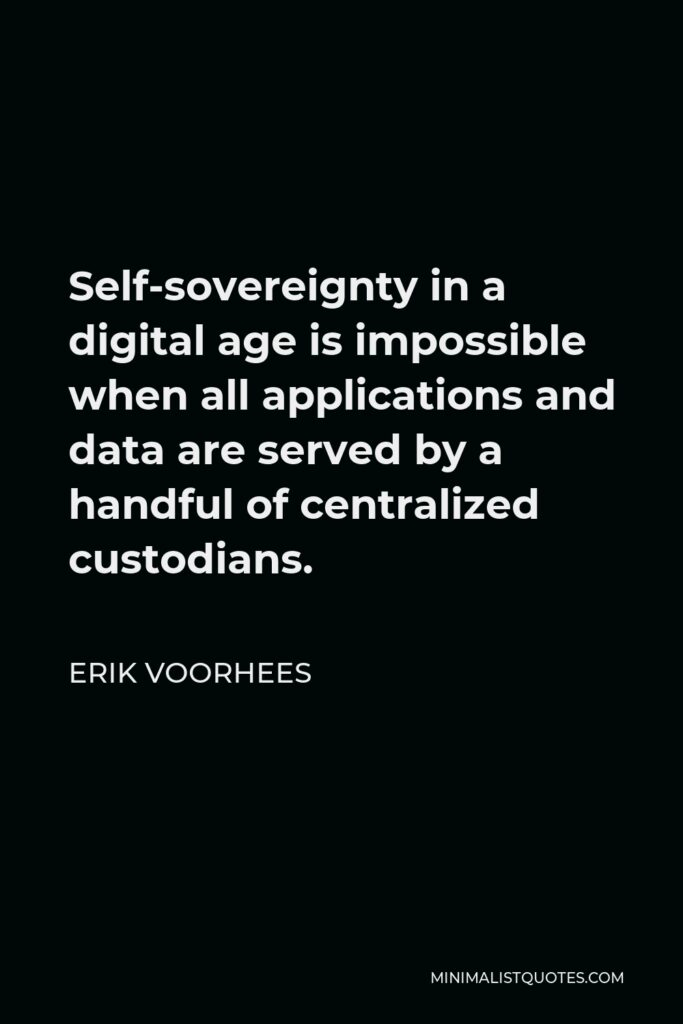 Erik Voorhees Quote - Self-sovereignty in a digital age is impossible when all applications and data are served by a handful of centralized custodians.