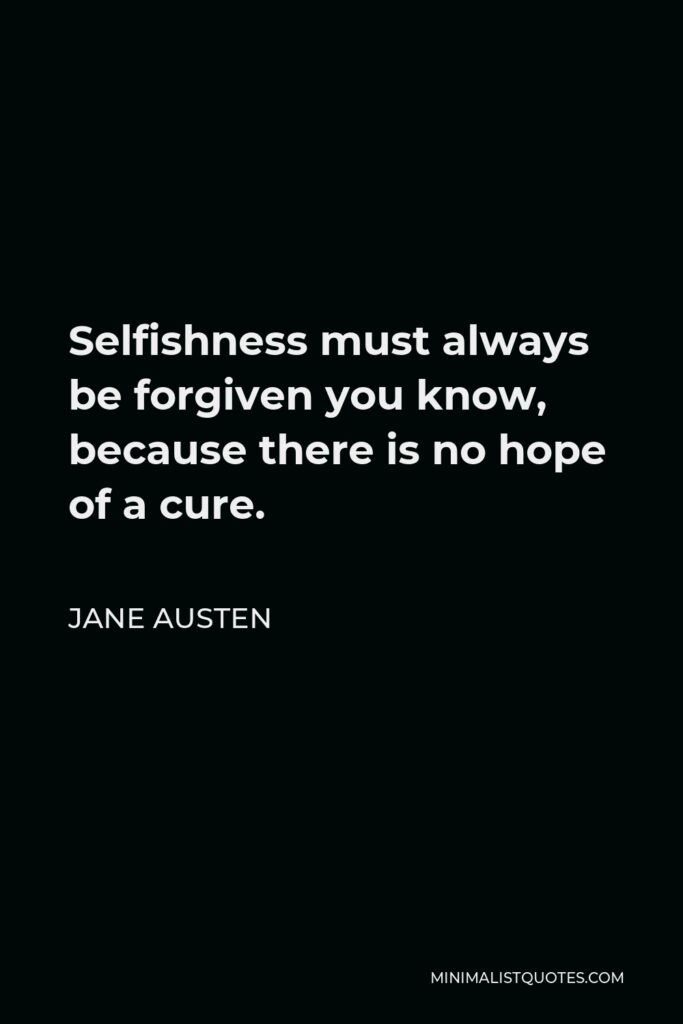 Jane Austen Quote - Selfishness must always be forgiven you know, because there is no hope of a cure.
