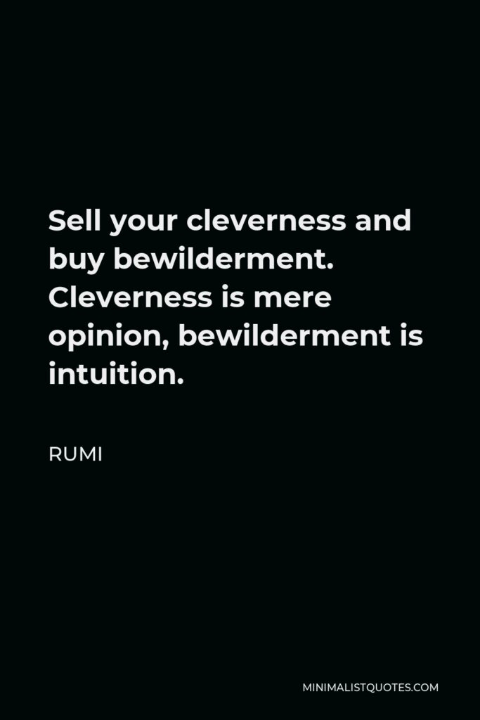 Rumi Quote - Sell your cleverness and buy bewilderment. Cleverness is mere opinion, bewilderment is intuition.