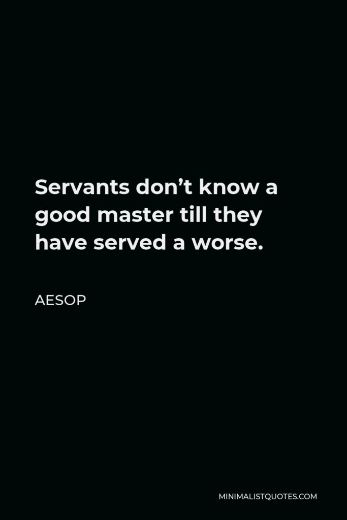 Aesop Quote - Servants don't know a good master till they have served a worse.