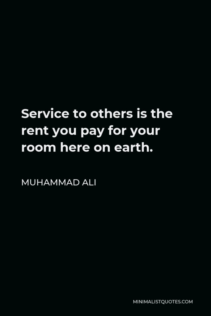 Muhammad Ali Quote - Service to others is the rent you pay for your room here on earth.