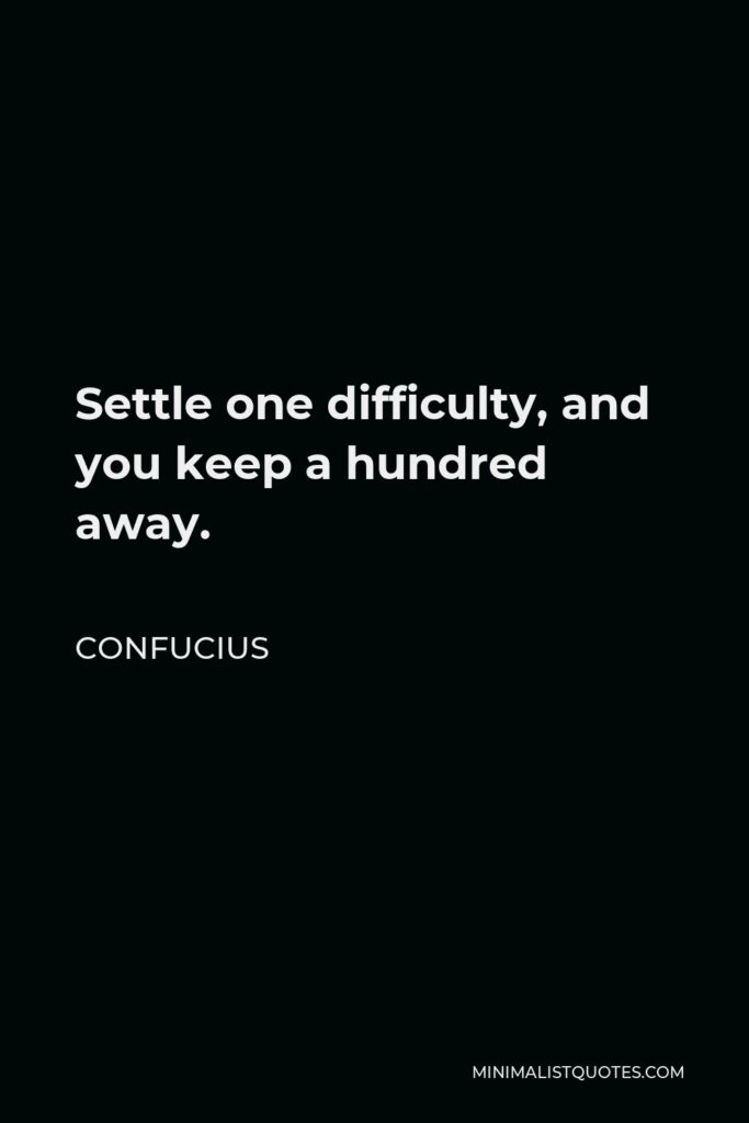Confucius Quote - Settle one difficulty, and you keep a hundred away.