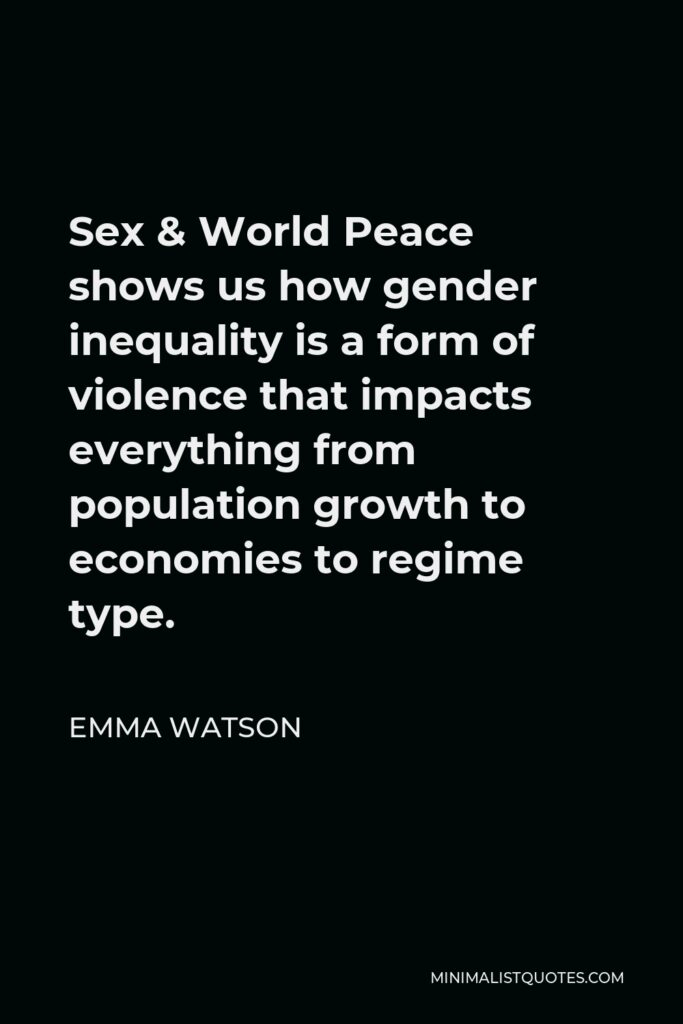 Emma Watson Quote - Sex & World Peace shows us how gender inequality is a form of violence that impacts everything from population growth to economies to regime type.