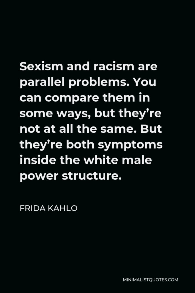 Frida Kahlo Quote - Sexism and racism are parallel problems. You can compare them in some ways, but they're not at all the same. But they're both symptoms inside the white male power structure.