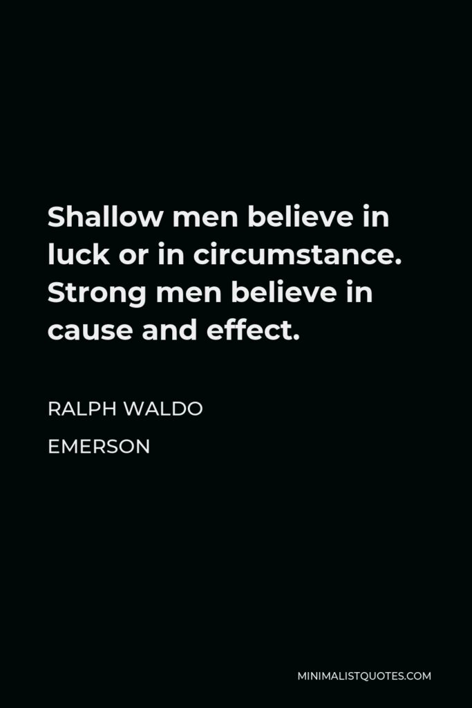 Ralph Waldo Emerson Quote - Shallow men believe in luck or in circumstance. Strong men believe in cause and effect.