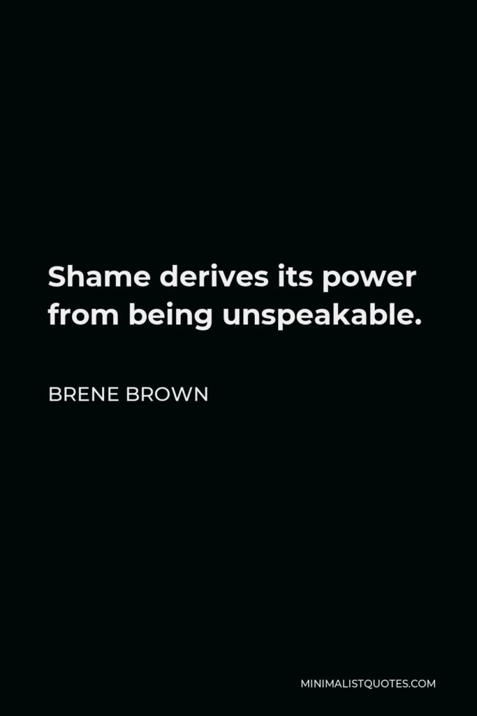 Brene Brown Quote - Shame derives its power from being unspeakable.