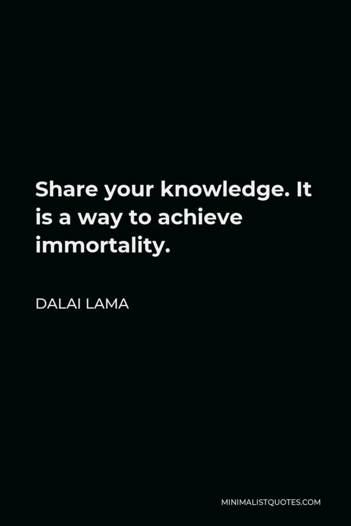 Dalai Lama Quote - Share your knowledge. It is a way to achieve immortality.