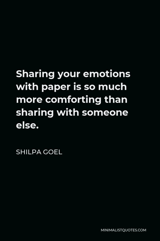 Shilpa Goel Quote - Sharing your emotions with paper is so much more comforting than sharing with someone else.