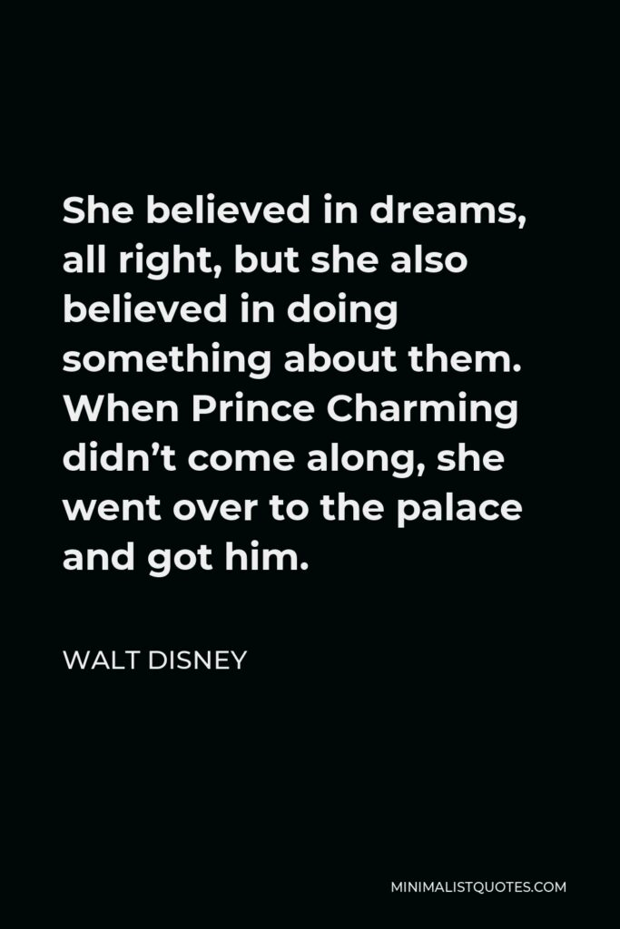 Walt Disney Quote - She believed in dreams, all right, but she also believed in doing something about them. When Prince Charming didn't come along, she went over to the palace and got him.