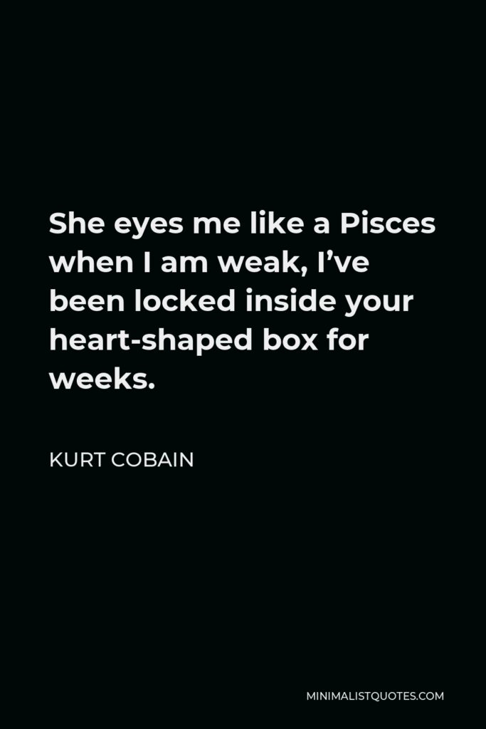 Kurt Cobain Quote - She eyes me like a Pisces when I am weak, I've been locked inside your heart-shaped box for weeks.