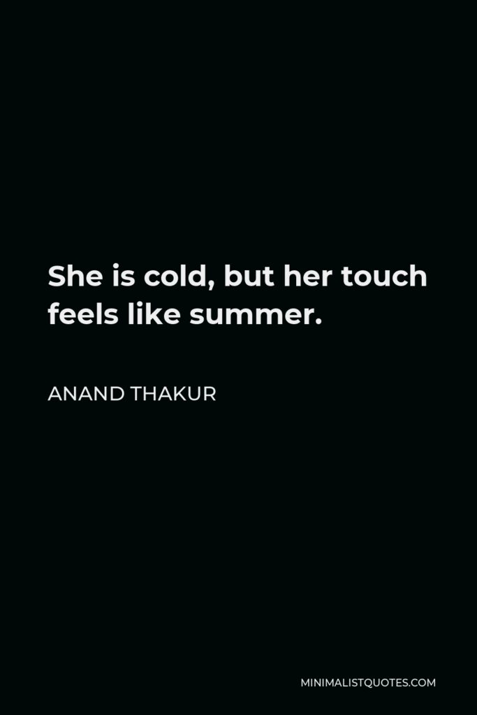 Anand Thakur Quote - She is cold, but her touch feels like summer.