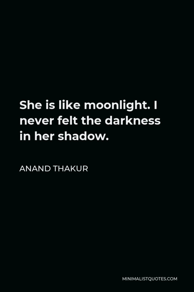 Anand Thakur Quote - She is like moonlight. I never felt the darkness in her shadow.