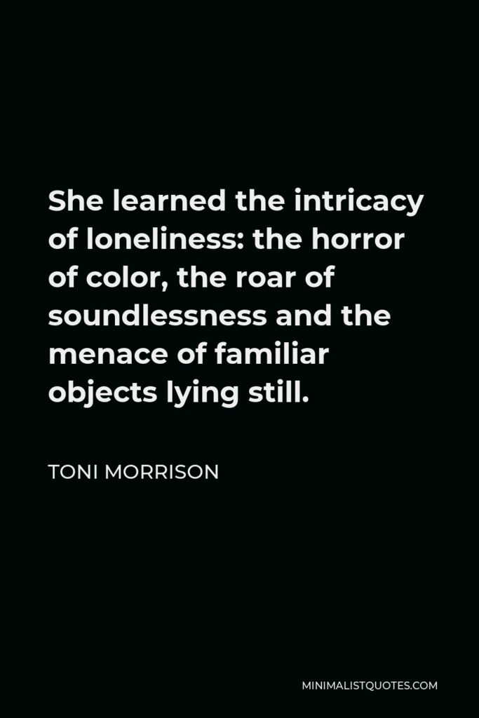 Toni Morrison Quote - She learned the intricacy of loneliness: the horror of color, the roar of soundlessness and the menace of familiar objects lying still.