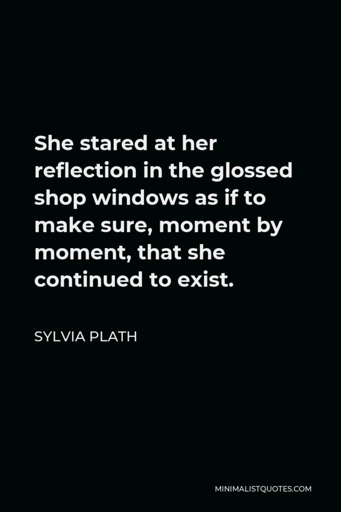 Sylvia Plath Quote - She stared at her reflection in the glossed shop windows as if to make sure, moment by moment, that she continued to exist.