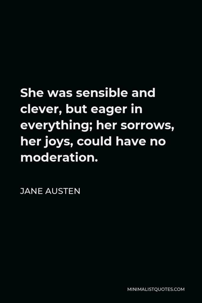 Jane Austen Quote - She was sensible and clever, but eager in everything; her sorrows, her joys, could have no moderation.