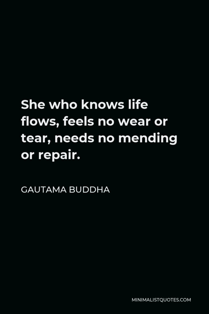 Gautama Buddha Quote - She who knows life flows, feels no wear or tear, needs no mending or repair.