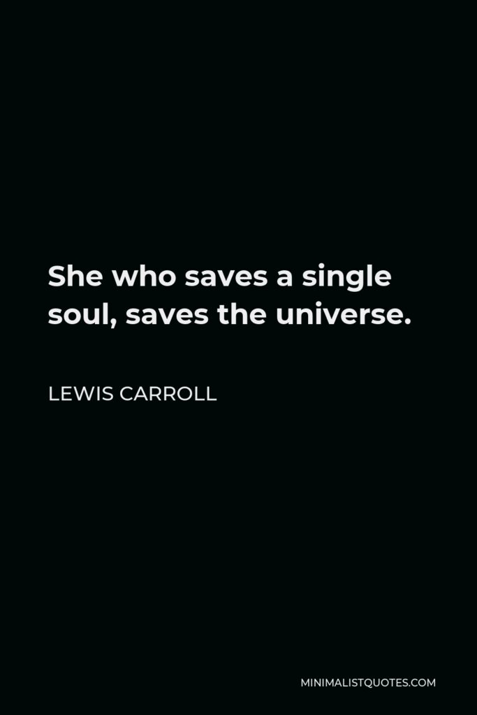 Lewis Carroll Quote - She who saves a single soul, saves the universe.