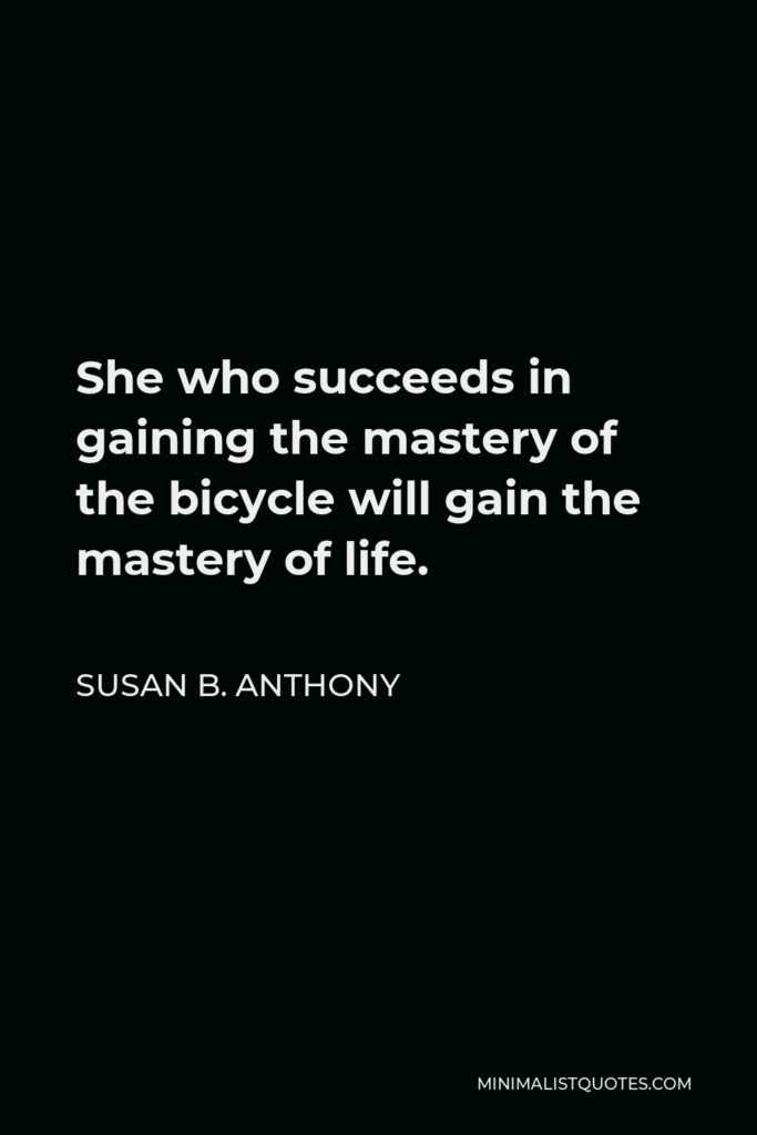 Susan B. Anthony Quote - She who succeeds in gaining the mastery of the bicycle will gain the mastery of life.