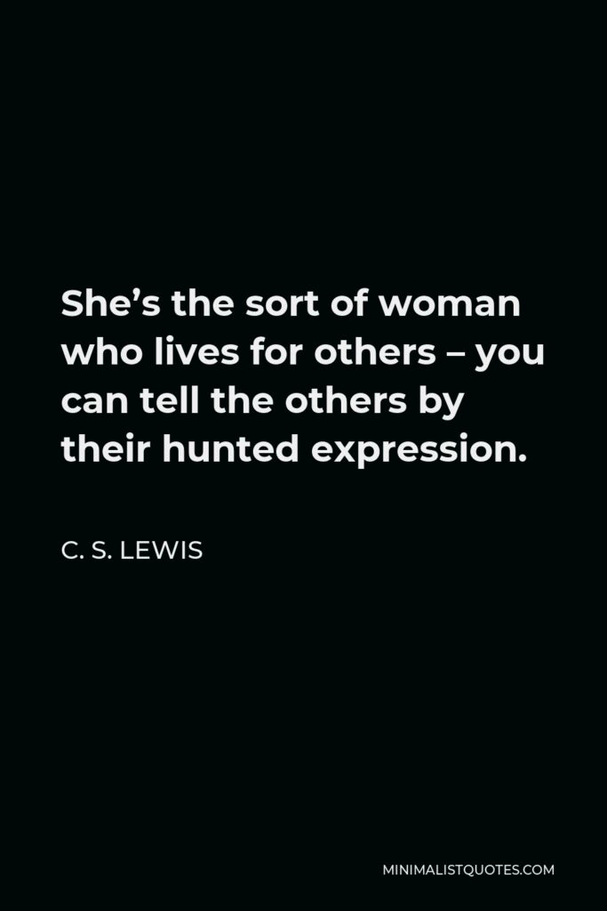 C. S. Lewis Quote - She's the sort of woman who lives for others – you can tell the others by their hunted expression.