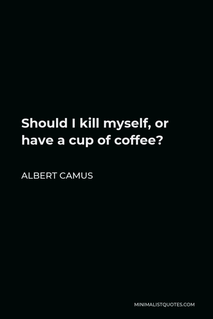 Albert Camus Quote - Should I kill myself, or have a cup of coffee?