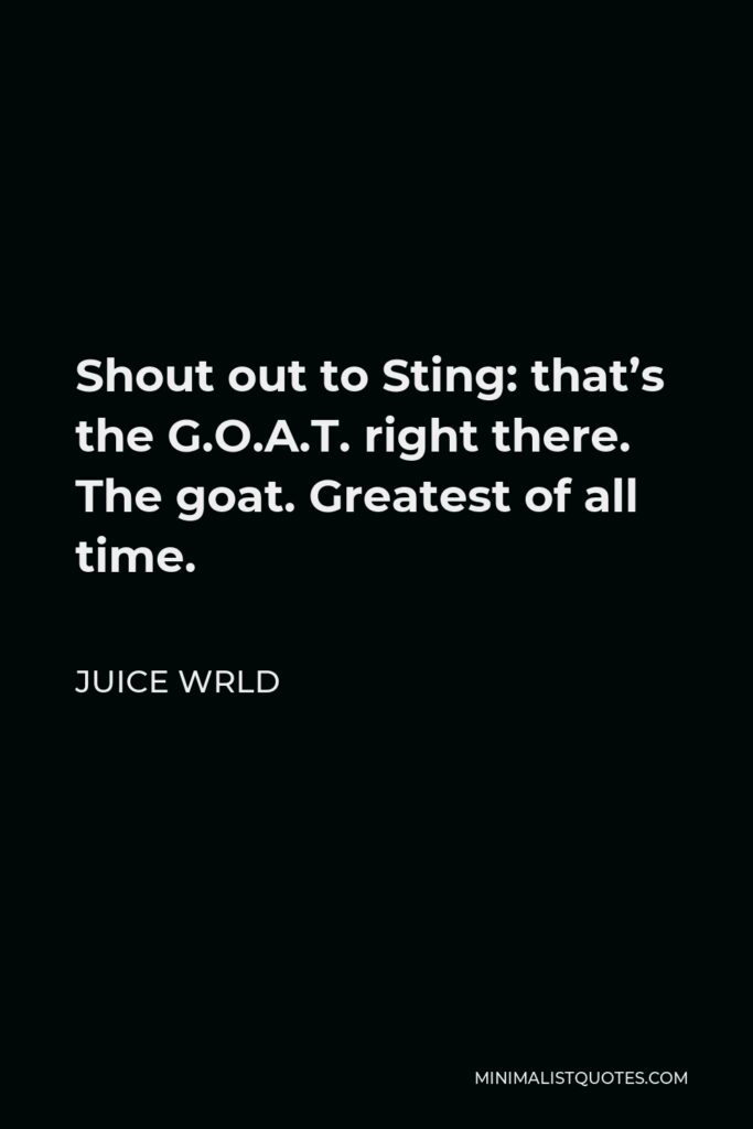 Juice Wrld Quote - Shout out to Sting: that's the G.O.A.T. right there. The goat. Greatest of all time.