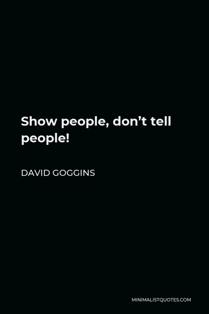 David Goggins Quote - Show people, don't tell people!