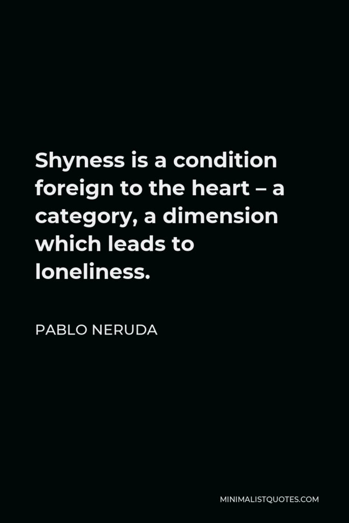 Pablo Neruda Quote - Shyness is a condition foreign to the heart – a category, a dimension which leads to loneliness.